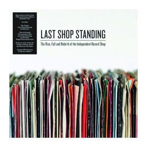 Last Shop Standing – The Rise, Fall And Rebirth  Of The Independent Record Shop