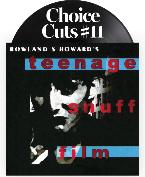 Choice Cuts #11: Rowland S. Howard - Teenage Snuff Film first pressing